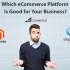 Which eCommerce platform is good for your business?