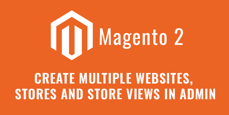 Create Multiple Websites, Stores And Store Views In Admin Magento 2