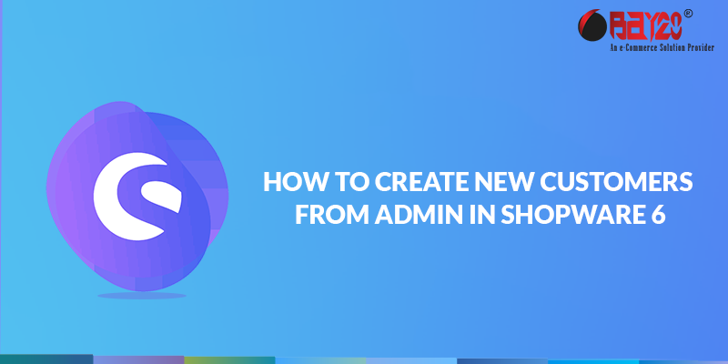 how to create new customers from admin in shopware 6