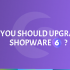 Why you should upgrade to Shopware 6?